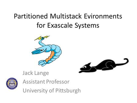 Partitioned Multistack Evironments for Exascale Systems Jack Lange Assistant Professor University of Pittsburgh.