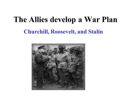 The Allies develop a War Plan Churchill, Roosevelt, and Stalin.