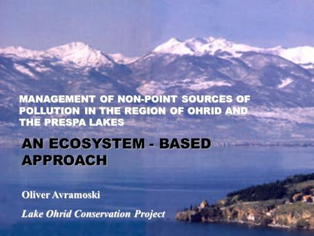 Oliver Avramoski Lake Ohrid Conservation Project MANAGEMENT OF NON-POINT SOURCES OF POLLUTION IN THE REGION OF OHRID AND THE PRESPA LAKES AN ECOSYSTEM.