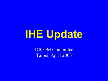 IHE Update DICOM Committee Taipei, April 2003. IHE Global Update IHE Technical Framework for Year 5 V5.5 issued for public comment in February 2003. Trial.