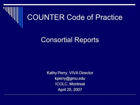 COUNTER Code of Practice Consortial Reports Kathy Perry, VIVA Director ICOLC, Montreal April 25, 2007.