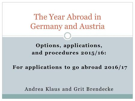 Options, applications, and procedures 2015/16: For applications to go abroad 2016/17 Andrea Klaus and Grit Brendecke The Year Abroad in Germany and Austria.