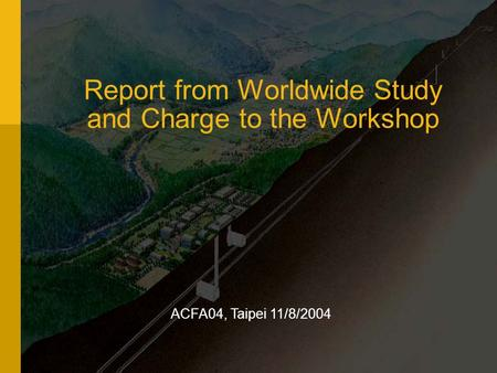 Report from Worldwide Study and Charge to the Workshop ACFA04, Taipei 11/8/2004.