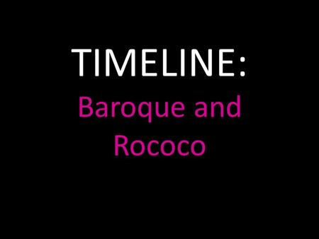TIMELINE: Baroque and Rococo. Baroque and Rococo The arts of the 1600s are known as Baroque and the arts of the 1700s became Rococo.