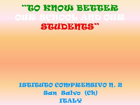 """TO KNOW BETTER OUR SCHOOL AND OUR STUDENTS"" ISTITUTO COMPRENSIVO N. 2 San Salvo (Ch) ITALY."