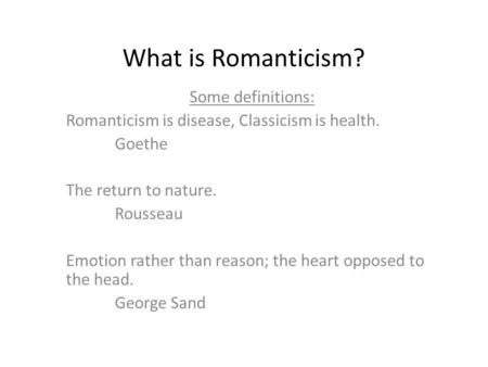 What is Romanticism? Some definitions: Romanticism is disease, Classicism is health. Goethe The return to nature. Rousseau Emotion rather than reason;