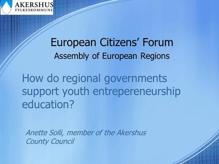 European Citizens' Forum Assembly of European Regions How do regional governments support youth entrepereneurship education? Anette Solli, member of the.