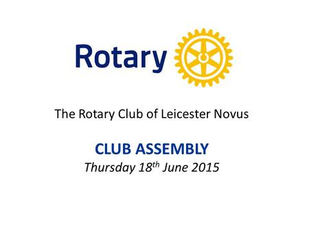 The Rotary Club of Leicester Novus CLUB ASSEMBLY Thursday 18 th June 2015.