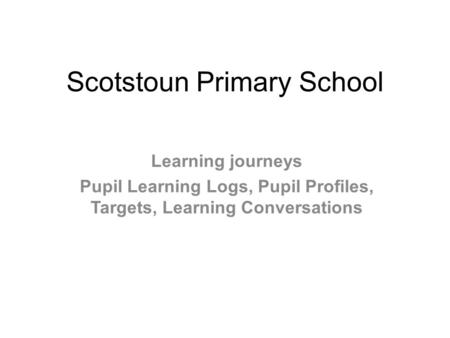 Scotstoun Primary School Learning journeys Pupil Learning Logs, Pupil Profiles, Targets, Learning Conversations.