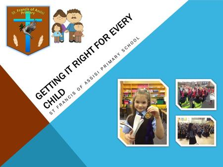 GETTING IT RIGHT FOR EVERY CHILD ST FRANCIS OF ASSISI PRIMARY SCHOOL.
