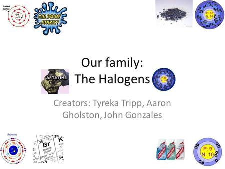 Our family: The Halogens Creators: Tyreka Tripp, Aaron Gholston, John Gonzales.