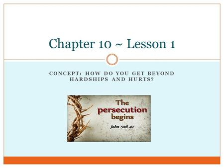CONCEPT: HOW DO YOU GET BEYOND HARDSHIPS AND HURTS? Chapter 10 ~ Lesson 1.