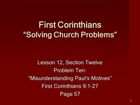 "1 First Corinthians ""Solving Church Problems"" Lesson 12, Section Twelve Problem Ten: ""Misunderstanding Paul's Motives"" First Corinthians 9:1-27 Page 57."