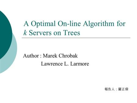 A Optimal On-line Algorithm for k Servers on Trees Author : Marek Chrobak Lawrence L. Larmore 報告人:羅正偉.