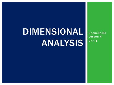 Chem-To-Go Lesson 4 Unit 1 DIMENSIONAL ANALYSIS.  Organized method of scientific calculation used in all upper level sciences  Start with a number and.