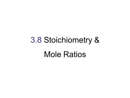 3.8 Stoichiometry & Mole Ratios. Recipe for 24 brownies 1cup flour 4oz. chocolate 2 eggs 1cup sugar 1 cup flour + 4 oz. chocolate + 2 eggs + 1 cup sugar.