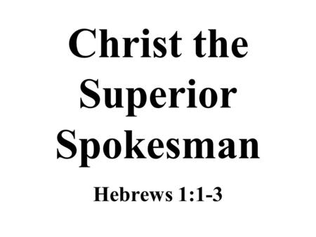 "Christ the Superior Spokesman Hebrews 1:1-3. The Epistle to the Hebrews It could well be titled, ""Christ is Superior"" –Some Hebrew brethren were apparently."