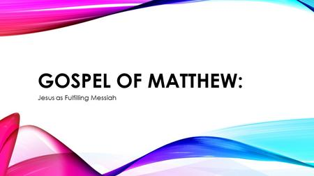 GOSPEL OF MATTHEW: Jesus as Fulfilling Messiah. JESUS AS FULFILLING KING/MESSIAH The prologue of Matthew is a genealogy account explaining his Royal Messianic.