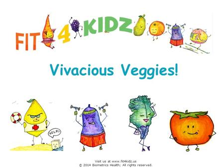 Vivacious Veggies! Visit us at www.fit4kidz.us © 2014 Biometrics Health; All rights reserved.