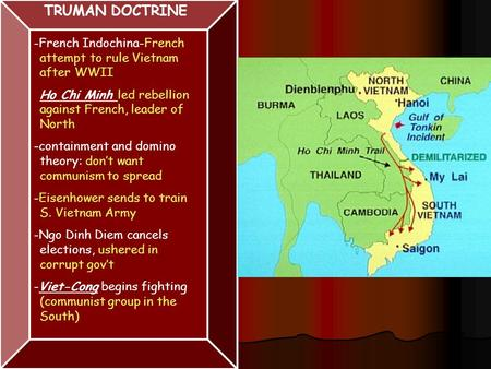 TRUMAN DOCTRINE -French Indochina-French attempt to rule Vietnam after WWII Ho Chi Minh led rebellion against French, leader of North -containment and.