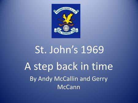 St. John's 1969 A step back in time By Andy McCallin and Gerry McCann.