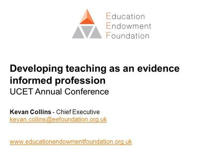 Developing teaching as an evidence informed profession UCET Annual Conference Kevan Collins - Chief Executive