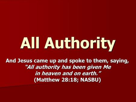 "All Authority And Jesus came up and spoke to them, saying, ""All authority has been given Me in heaven and on earth."" (Matthew 28:18; NASBU)"