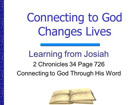 Connecting to God Changes Lives Learning from Josiah 2 Chronicles 34 Page 726 Connecting to God Through His Word.