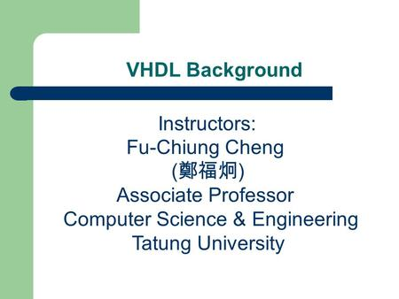 VHDL Background Instructors: Fu-Chiung Cheng ( 鄭福炯 ) Associate Professor Computer Science & Engineering Tatung University.