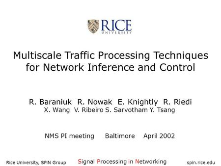 Rice University, SPiN Group spin.rice.edu Multiscale Traffic Processing Techniques for Network Inference and Control R. Baraniuk R. Nowak E. Knightly R.