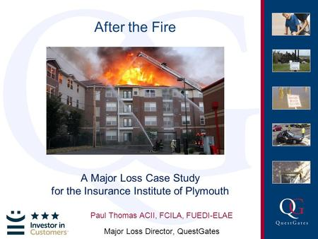After the Fire A Major Loss Case Study for the Insurance Institute of Plymouth Paul Thomas ACII, FCILA, FUEDI-ELAE Major Loss Director, QuestGates.