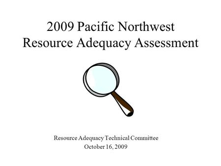 2009 Pacific Northwest Resource Adequacy Assessment Resource Adequacy Technical Committee October 16, 2009.