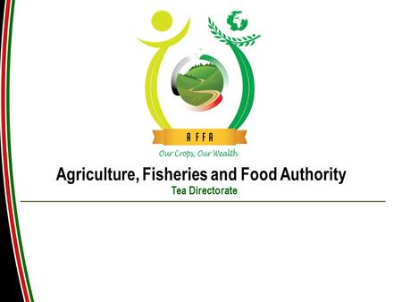 Agriculture, Fisheries and Food Authority Tea Directorate PRESENTATION ON KENYA TEA INDUSTRY.