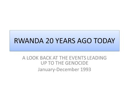 RWANDA 20 YEARS AGO TODAY A LOOK BACK AT THE EVENTS LEADING UP TO THE GENOCIDE January-December 1993.