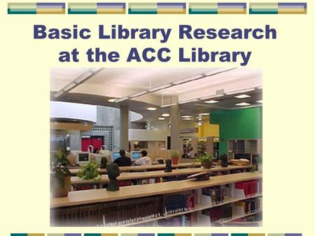 Basic Library Research at the ACC Library. 1)Understanding Reference & Circulating Resources 2) Accessing Books and Periodical Articles.