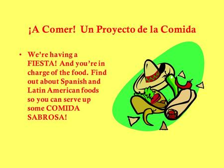 ¡A Comer! Un Proyecto de la Comida We're having a FIESTA! And you're in charge of the food. Find out about Spanish and Latin American foods so you can.