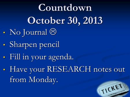Countdown October 30, 2013 No Journal  No Journal  Sharpen pencil Sharpen pencil Fill in your agenda. Fill in your agenda. Have your RESEARCH notes out.
