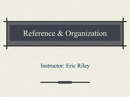 Reference & Organization Instructor: Eric Riley. What we're going to cover What makes a reference book Using LCC to locate books in the Library Using.