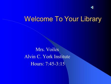 Welcome To Your Library Mrs. Voiles Alvin C. York Institute Hours: 7:45-3:15.