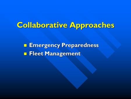 Collaborative Approaches Emergency Preparedness Emergency Preparedness Fleet Management Fleet Management.