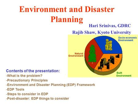 Environment and Disaster Planning Hari Srinivas, GDRC Rajib Shaw, Kyoto University Contents of the presentation: -What is the problem? -Precautionary Principles.
