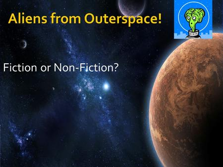 Fiction or Non-Fiction?. An alien from outer space is on his way to Earth! When he arrives, he will want to know all about Earth. Where can he go to find.