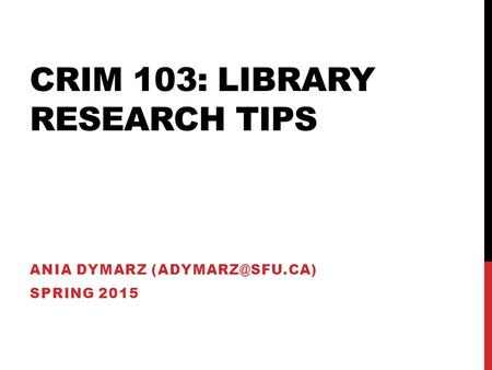 CRIM 103: LIBRARY RESEARCH TIPS ANIA DYMARZ SPRING 2015.