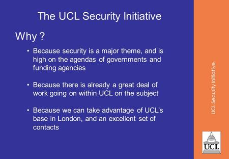 UCL Security Initiative The UCL Security Initiative Why ? Because security is a major theme, and is high on the agendas of governments and funding agencies.