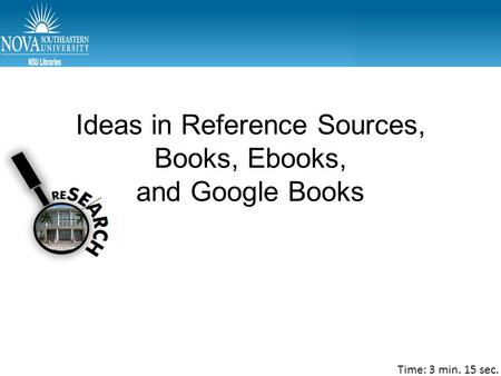 Ideas in Reference Sources, Books, Ebooks, and Google Books Time: 3 min. 15 sec.