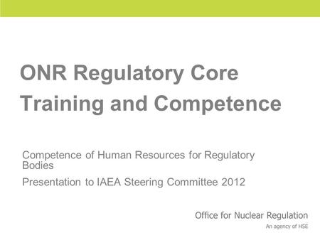 Health and Safety Executive ONR Regulatory Core Training and Competence Competence of Human Resources for Regulatory Bodies Presentation to IAEA Steering.