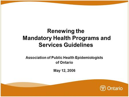 Renewing the Mandatory Health Programs and Services Guidelines Association of Public Health Epidemiologists of Ontario May 12, 2006.