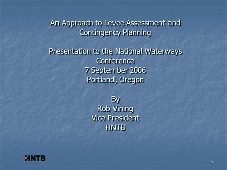 1 An Approach to Levee Assessment and Contingency Planning Presentation to the National Waterways Conference 7 September 2006 Portland, Oregon By Rob Vining.