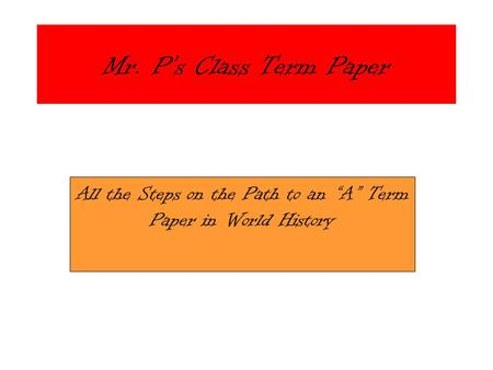 "Mr. P's Class Term Paper All the Steps on the Path to an ""A"" Term Paper in World History."