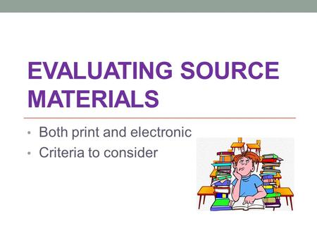 EVALUATING SOURCE MATERIALS Both print and electronic Criteria to consider.